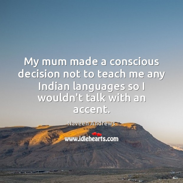 My mum made a conscious decision not to teach me any Indian Naveen Andrews Picture Quote