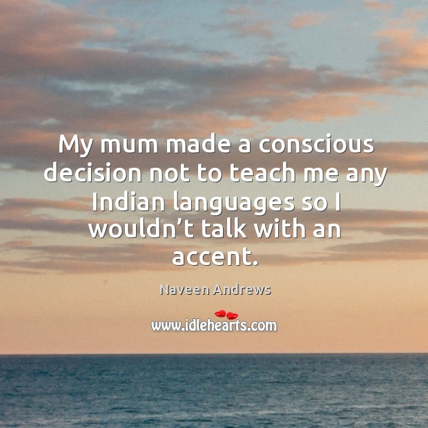 My mum made a conscious decision not to teach me any indian languages so I wouldn't talk with an accent. Naveen Andrews Picture Quote