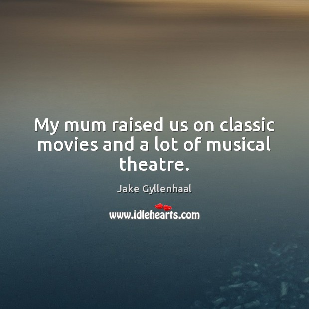 My mum raised us on classic movies and a lot of musical theatre. Image