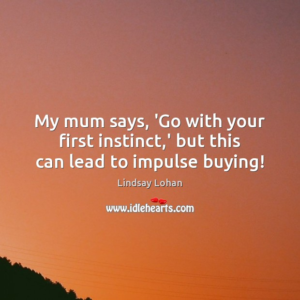 My mum says, 'Go with your first instinct,' but this can lead to impulse buying! Lindsay Lohan Picture Quote