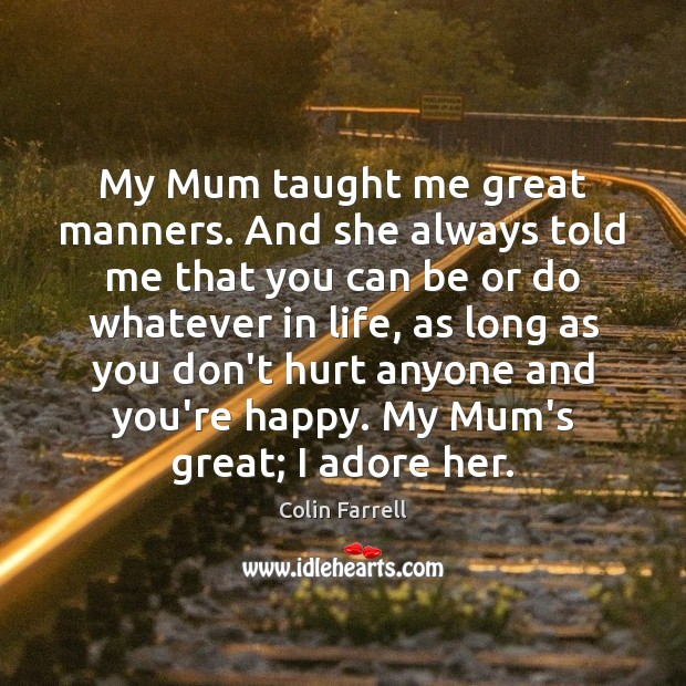 My Mum taught me great manners. And she always told me that Colin Farrell Picture Quote