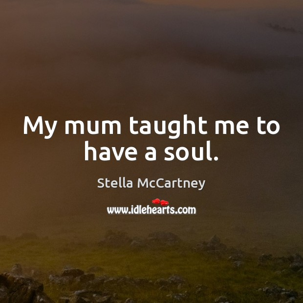 My mum taught me to have a soul. Stella McCartney Picture Quote