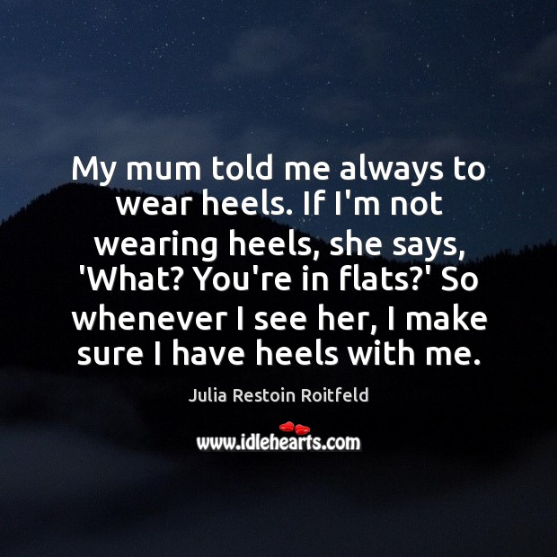 My mum told me always to wear heels. If I'm not wearing Julia Restoin Roitfeld Picture Quote