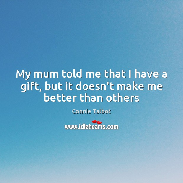 My mum told me that I have a gift, but it doesn't make me better than others Image