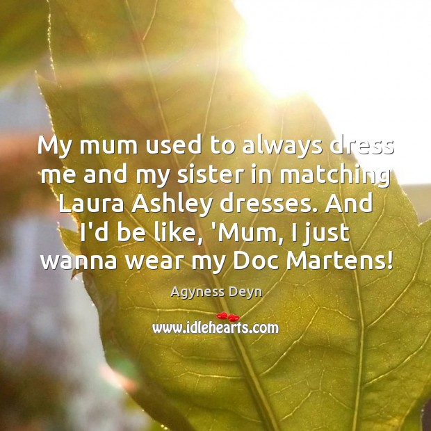 My mum used to always dress me and my sister in matching Agyness Deyn Picture Quote