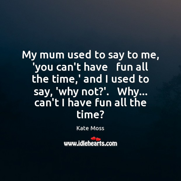 My mum used to say to me, 'you can't have   fun all Kate Moss Picture Quote