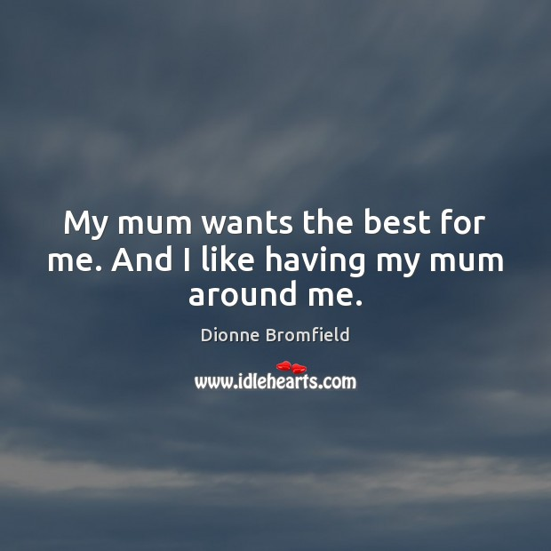 My mum wants the best for me. And I like having my mum around me. Image