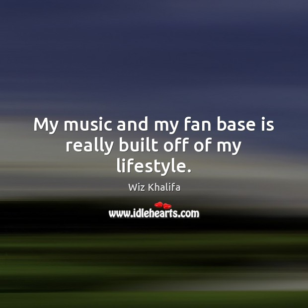 My music and my fan base is really built off of my lifestyle. Wiz Khalifa Picture Quote
