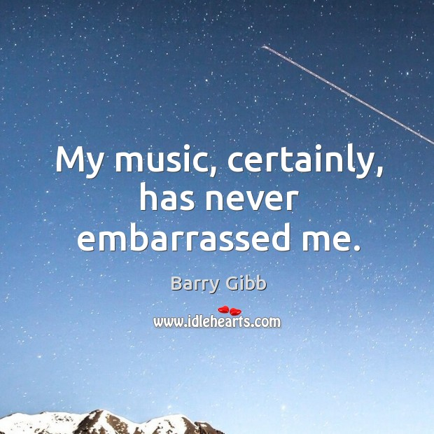 My music, certainly, has never embarrassed me. Image
