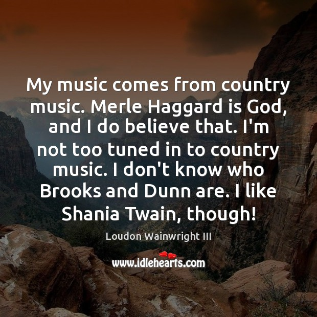My music comes from country music. Merle Haggard is God, and I Loudon Wainwright III Picture Quote