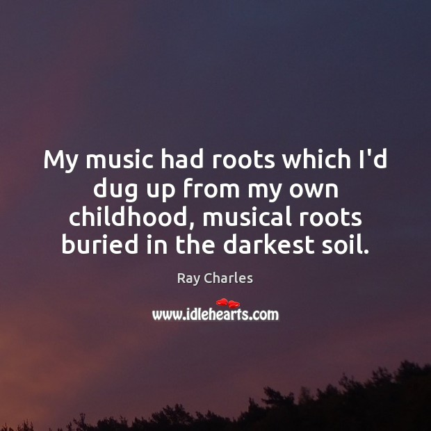 Image, My music had roots which I'd dug up from my own childhood,