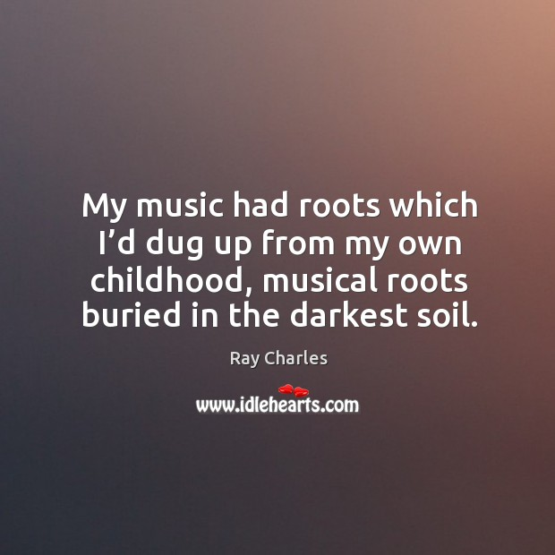 My music had roots which I'd dug up from my own childhood, musical roots buried in the darkest soil. Ray Charles Picture Quote