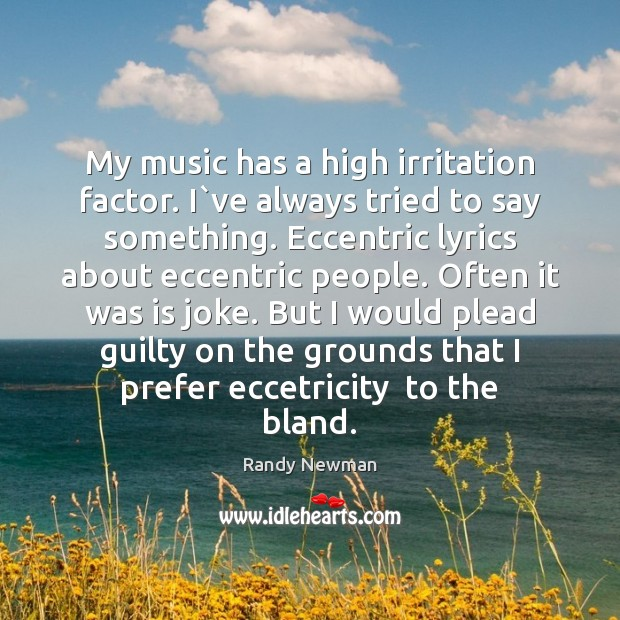 My music has a high irritation factor. I`ve always tried to Randy Newman Picture Quote