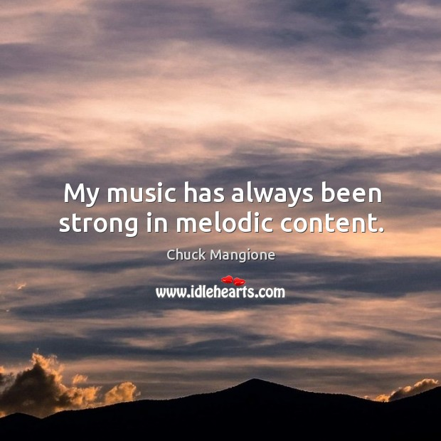 My music has always been strong in melodic content. Chuck Mangione Picture Quote