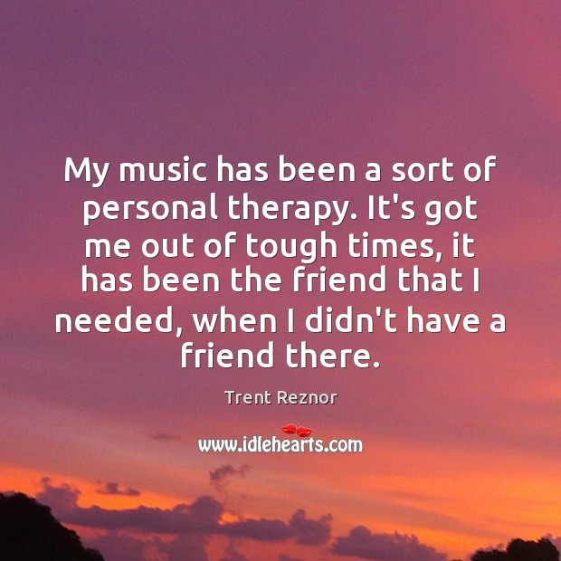 My music has been a sort of personal therapy. It's got me Image