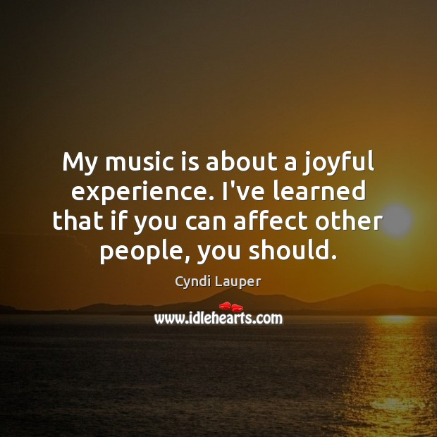 My music is about a joyful experience. I've learned that if you Cyndi Lauper Picture Quote