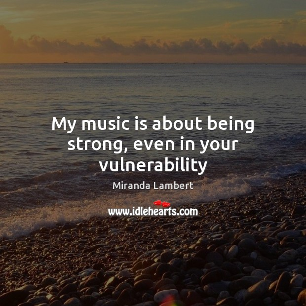 My music is about being strong, even in your vulnerability Being Strong Quotes Image