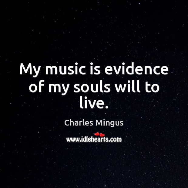 My music is evidence of my souls will to live. Charles Mingus Picture Quote