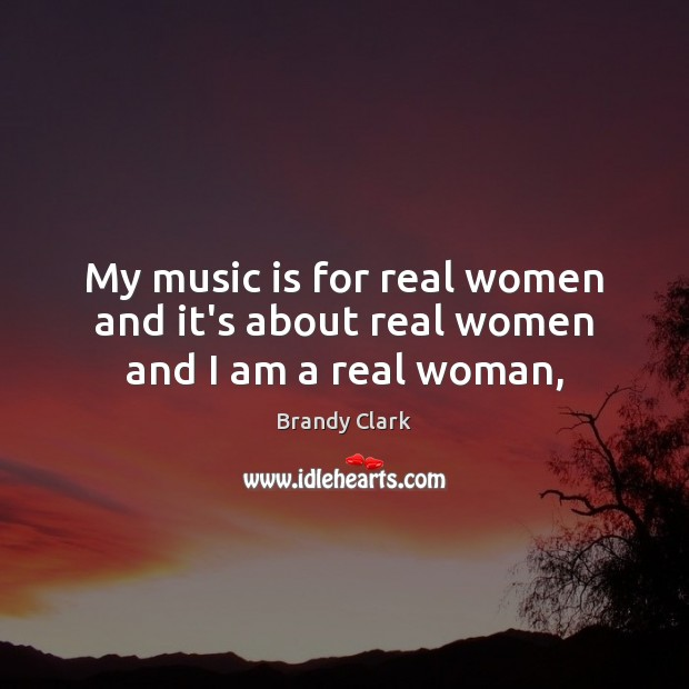 Image, My music is for real women and it's about real women and I am a real woman,