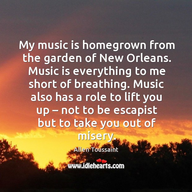 Image, My music is homegrown from the garden of new orleans. Music is everything to me short of breathing.
