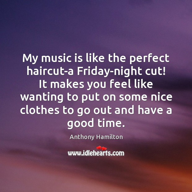 Image, My music is like the perfect haircut-a Friday-night cut! It makes you