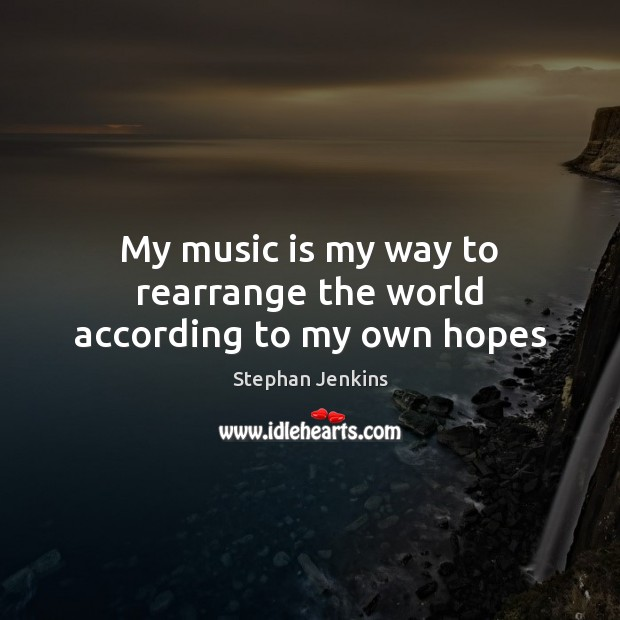 My music is my way to rearrange the world according to my own hopes Stephan Jenkins Picture Quote