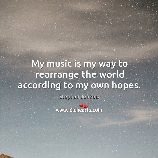 My music is my way to rearrange the world according to my own hopes. Stephan Jenkins Picture Quote