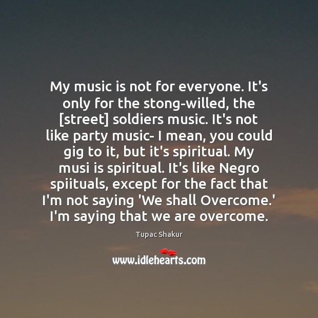 Image, My music is not for everyone. It's only for the stong-willed, the [