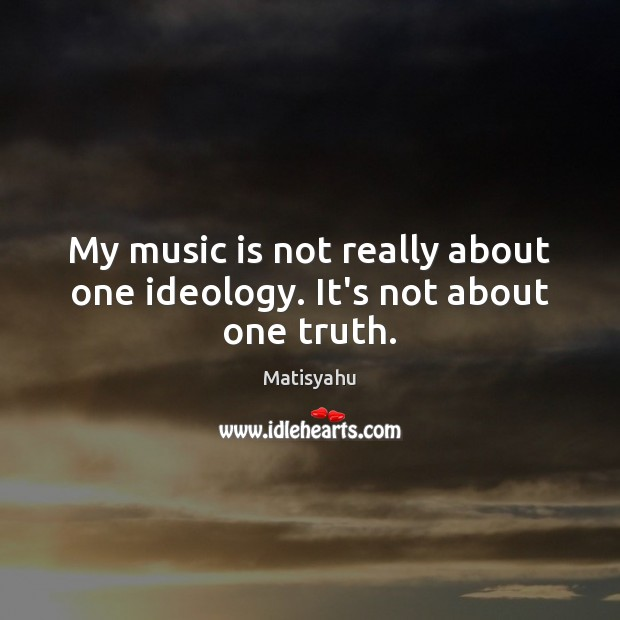 Image, My music is not really about one ideology. It's not about one truth.
