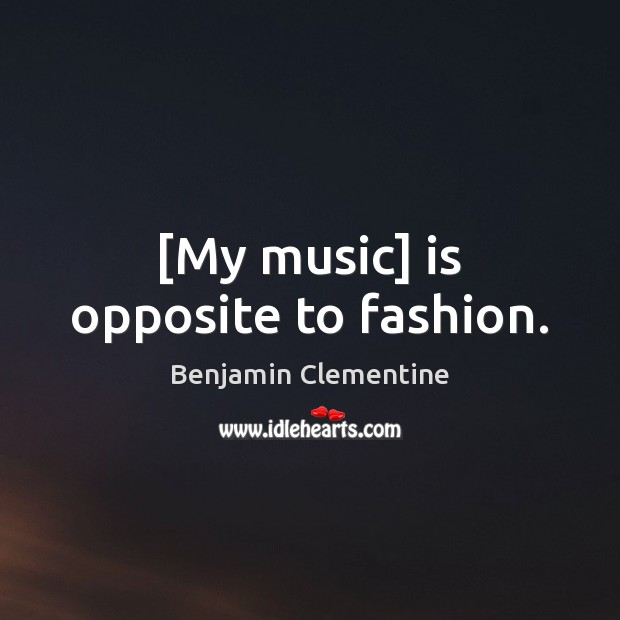 [My music] is opposite to fashion. Image