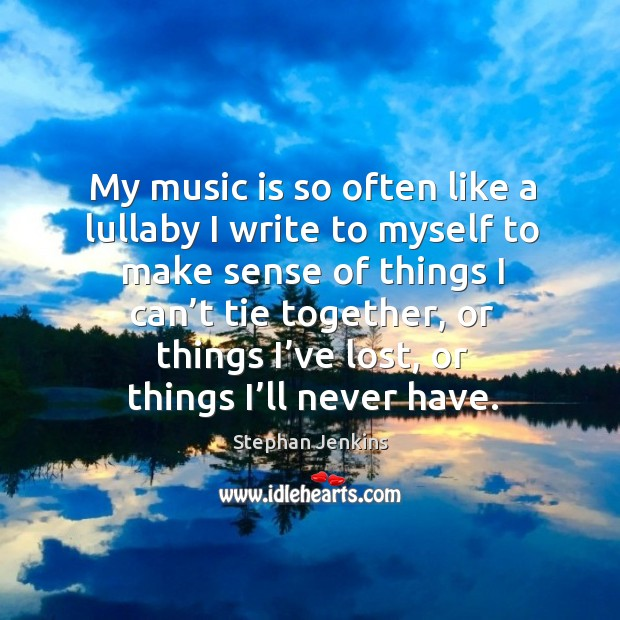 My music is so often like a lullaby I write to myself to make sense of things I can't tie together Stephan Jenkins Picture Quote