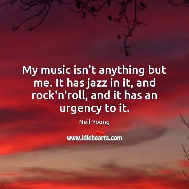 My music isn't anything but me. It has jazz in it, and Neil Young Picture Quote