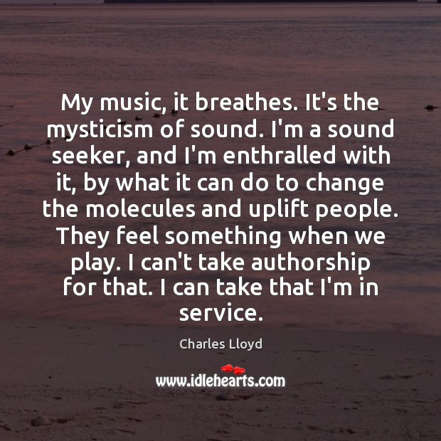 My music, it breathes. It's the mysticism of sound. I'm a sound Charles Lloyd Picture Quote
