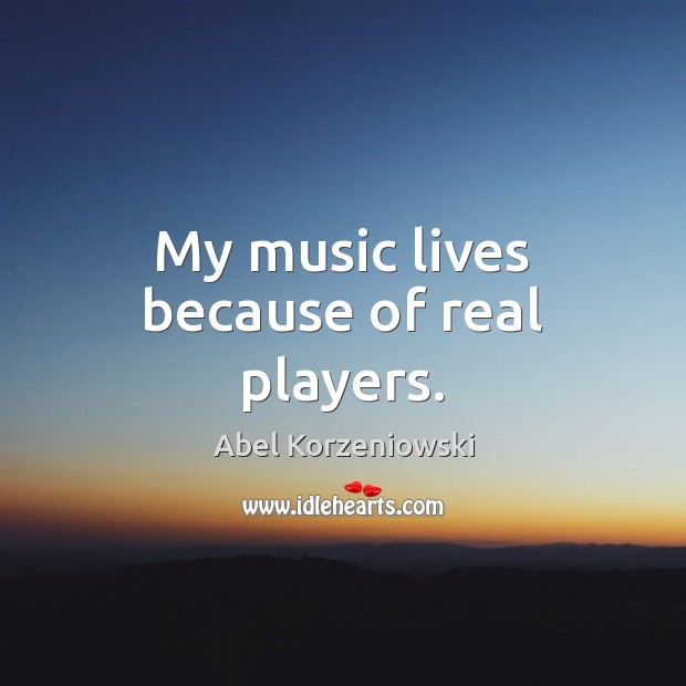 Image, My music lives because of real players.
