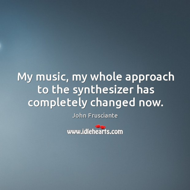 My music, my whole approach to the synthesizer has completely changed now. Image