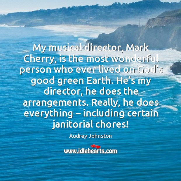Image, My musical director, mark cherry, is the most wonderful person who ever lived on god's good green earth.