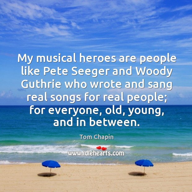 My musical heroes are people like pete seeger and woody guthrie who wrote and Image