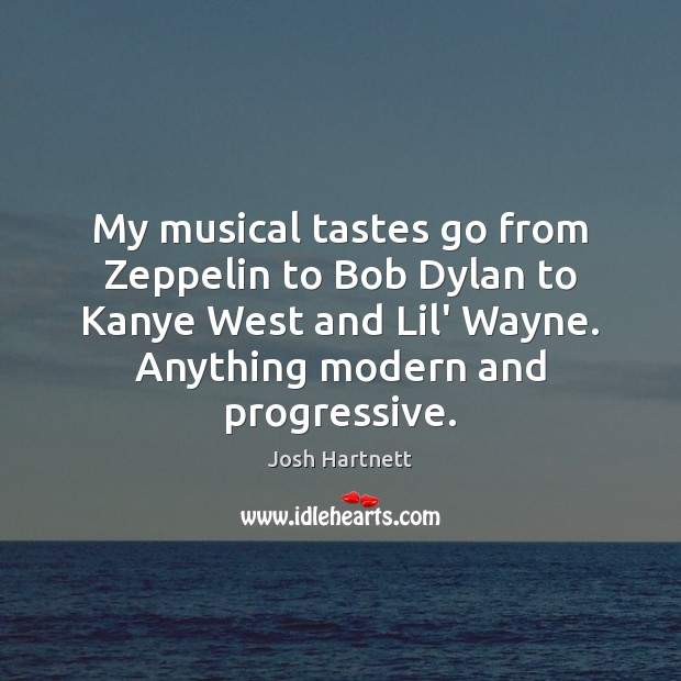 My musical tastes go from Zeppelin to Bob Dylan to Kanye West Josh Hartnett Picture Quote