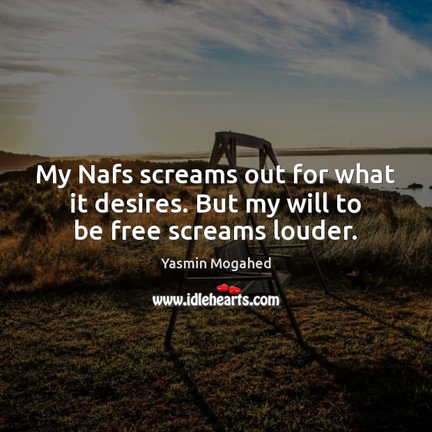 Image, My Nafs screams out for what it desires. But my will to be free screams louder.