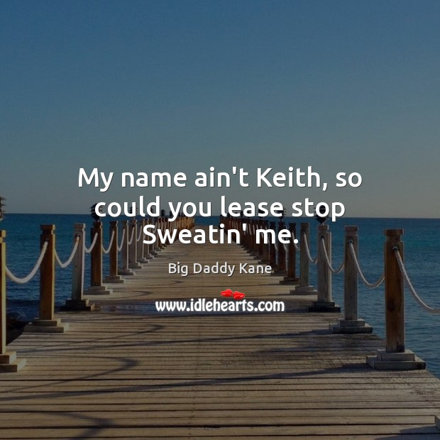 Image, My name ain't Keith, so could you lease stop Sweatin' me.