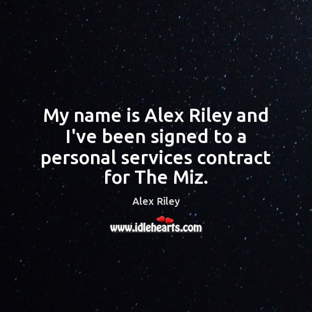 My name is Alex Riley and I've been signed to a personal services contract for The Miz. Image