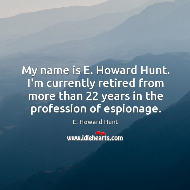 My name is E. Howard Hunt. I'm currently retired from more than 22 Image