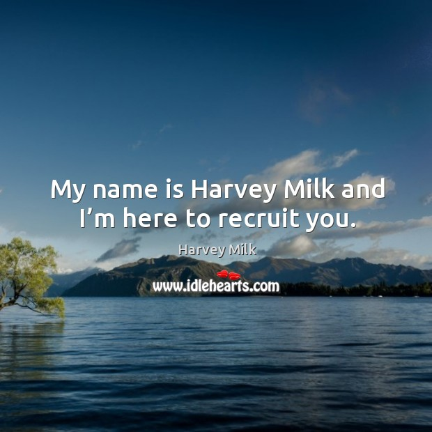 My name is harvey milk and I'm here to recruit you. Image