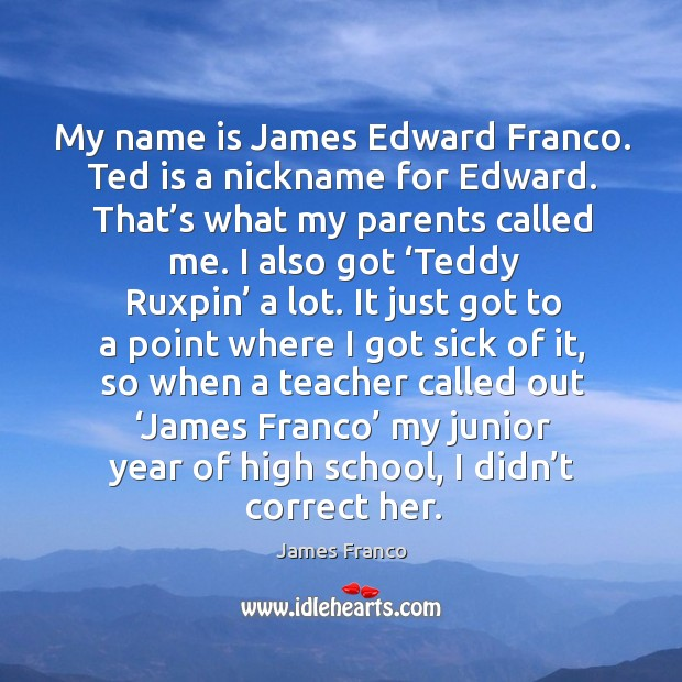 My name is james edward franco. Ted is a nickname for edward. That's what my parents called me. Image