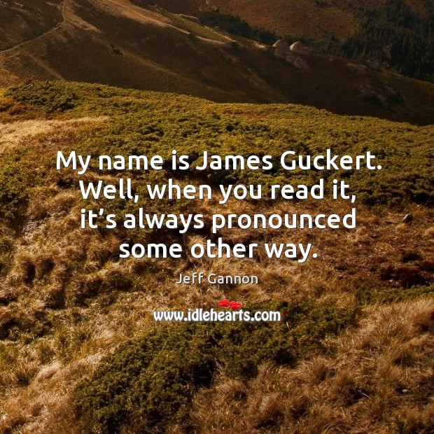 My name is james guckert. Well, when you read it, it's always pronounced some other way. Jeff Gannon Picture Quote