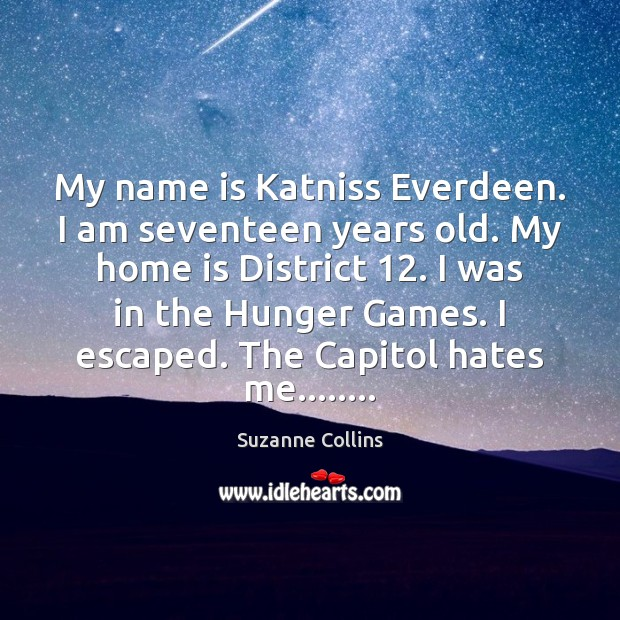 Image, My name is Katniss Everdeen. I am seventeen years old. My home