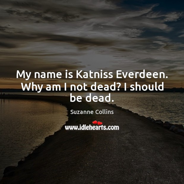 Image, My name is Katniss Everdeen. Why am I not dead? I should be dead.
