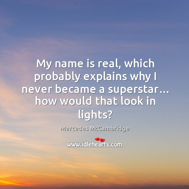 My name is real, which probably explains why I never became a superstar… how would that look in lights? Image