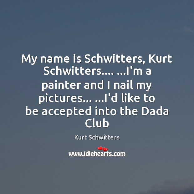 My name is Schwitters, Kurt Schwitters…. …I'm a painter and I nail Image