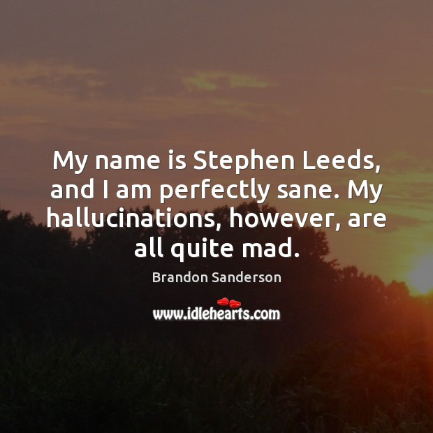 My name is Stephen Leeds, and I am perfectly sane. My hallucinations, Brandon Sanderson Picture Quote